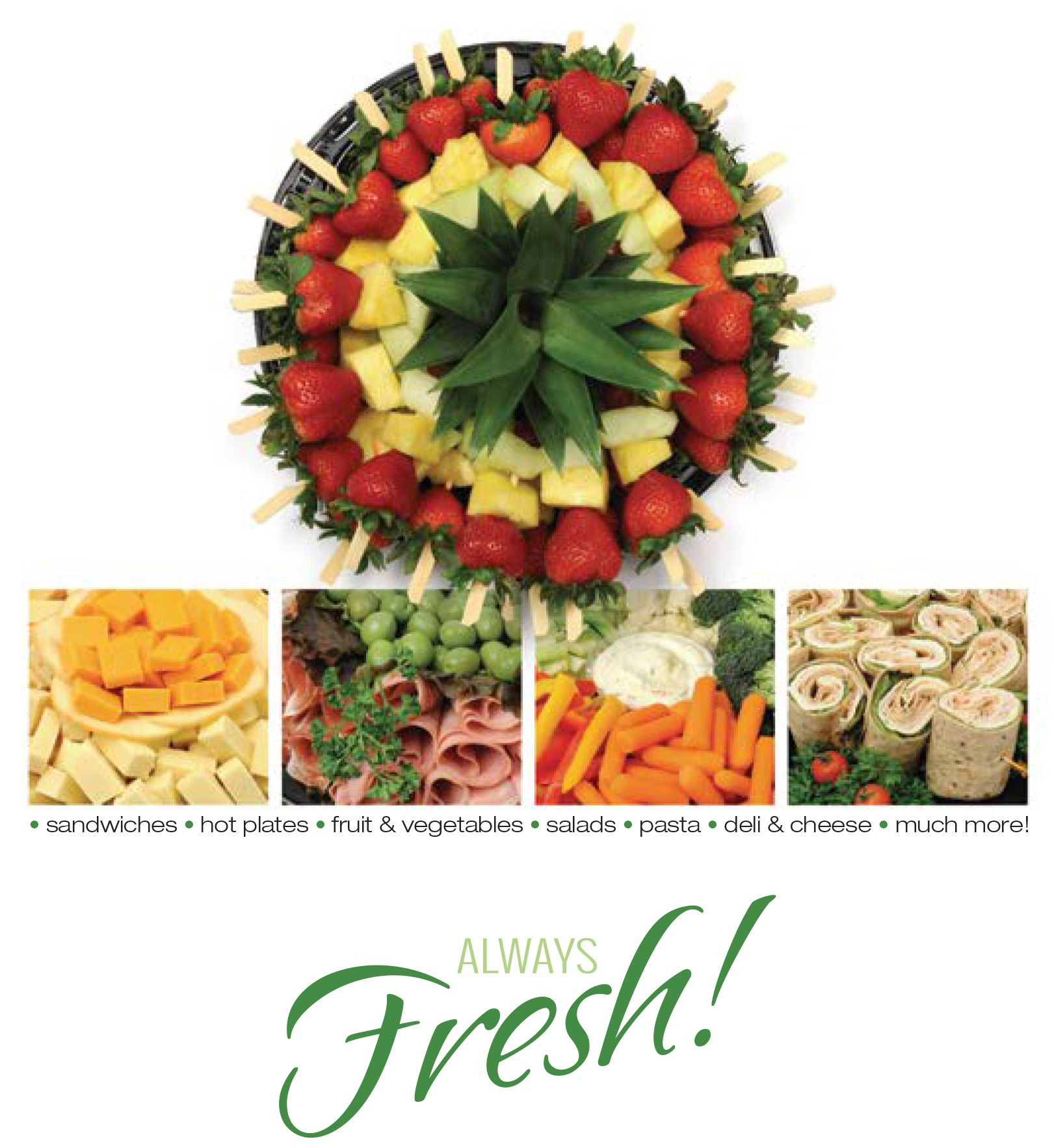 Hot plates, sandwiches, salads, pasta, cheese and deli trays, deserts. Always fresh.